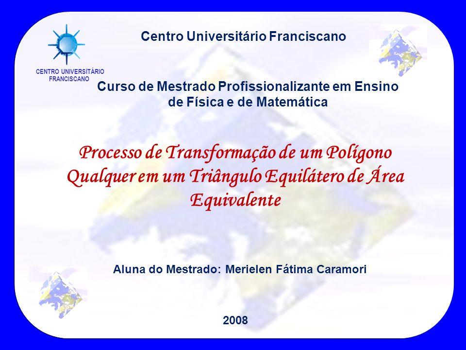 Processo de Transformação de um Polígono Qualquer em um Triângulo Equilátero de Área Equivalente Centro Universitário Franciscano Curso de Mestrado Pr