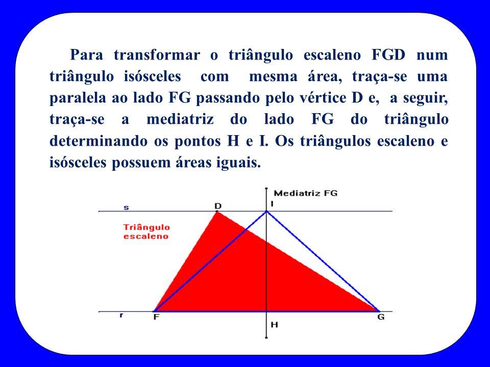 Para transformar o triângulo escaleno FGD num triângulo isósceles com mesma área, traça-se uma paralela ao lado FG passando pelo vértice D e, a seguir