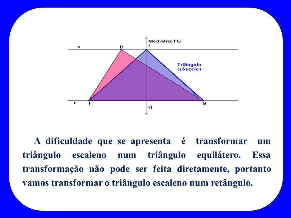 A dificuldade que se apresenta é transformar um triângulo escaleno num triângulo equilátero. Essa transformação não pode ser feita diretamente, portan