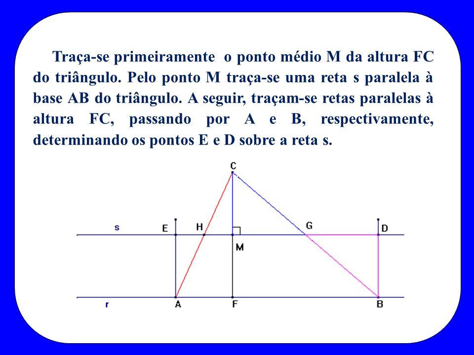 Traça-se primeiramente o ponto médio M da altura FC do triângulo. Pelo ponto M traça-se uma reta s paralela à base AB do triângulo. A seguir, traçam-s