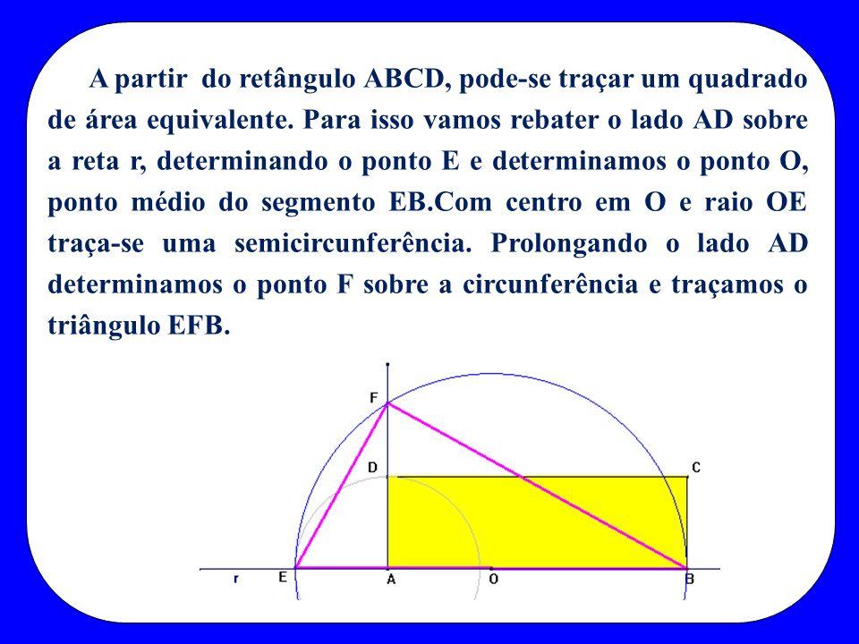 A partir do retângulo ABCD, pode-se traçar um quadrado de área equivalente. Para isso vamos rebater o lado AD sobre a reta r, determinando o ponto E e