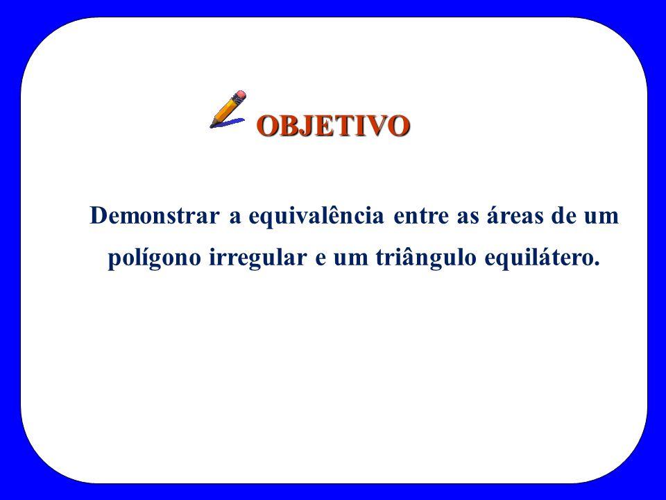 OBJETIVO Demonstrar a equivalência entre as áreas de um polígono irregular e um triângulo equilátero.