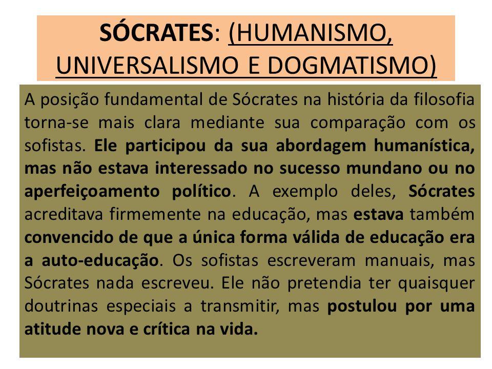 SÓCRATES: (HUMANISMO, UNIVERSALISMO E DOGMATISMO) A posição fundamental de Sócrates na história da filosofia torna-se mais clara mediante sua comparaç