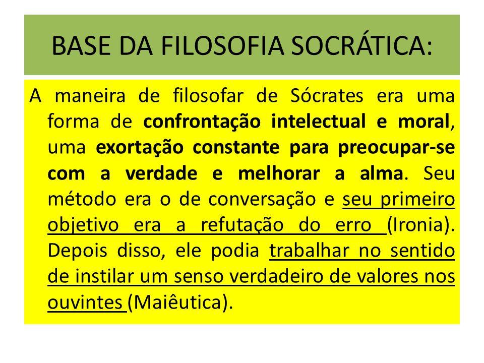 BASE DA FILOSOFIA SOCRÁTICA: A maneira de filosofar de Sócrates era uma forma de confrontação intelectual e moral, uma exortação constante para preocu