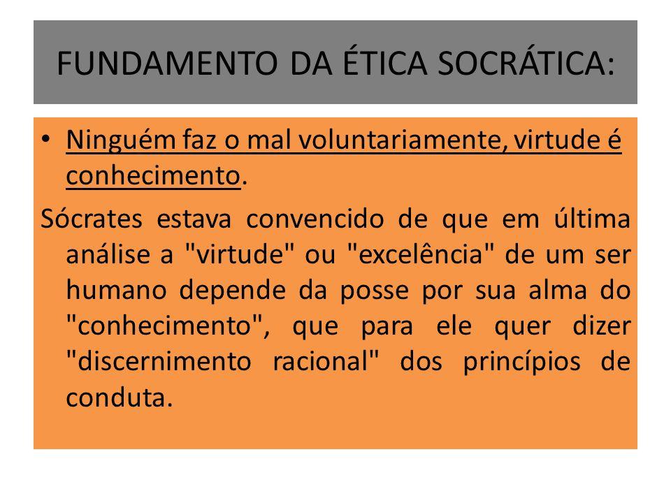 FUNDAMENTO DA ÉTICA SOCRÁTICA: Ninguém faz o mal voluntariamente, virtude é conhecimento. Sócrates estava convencido de que em última análise a