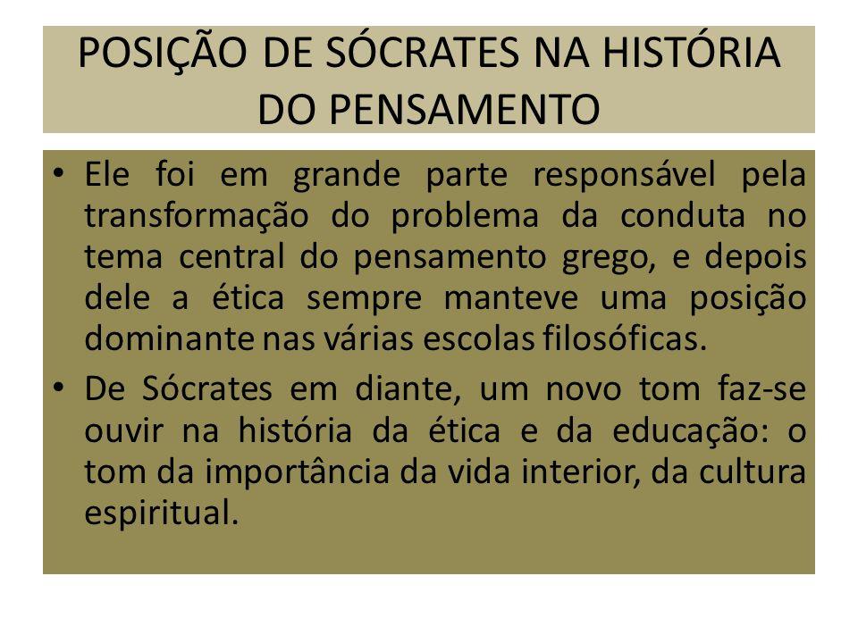 POSIÇÃO DE SÓCRATES NA HISTÓRIA DO PENSAMENTO Ele foi em grande parte responsável pela transformação do problema da conduta no tema central do pensame