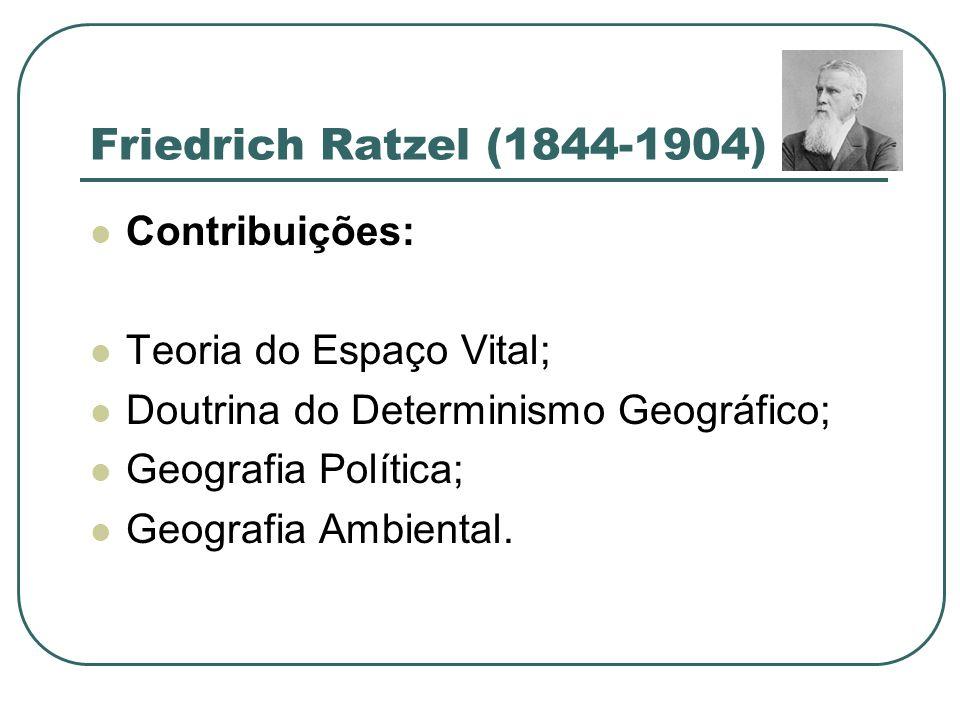 Friedrich Ratzel (1844-1904) Contribuições: Teoria do Espaço Vital; Doutrina do Determinismo Geográfico; Geografia Política; Geografia Ambiental.