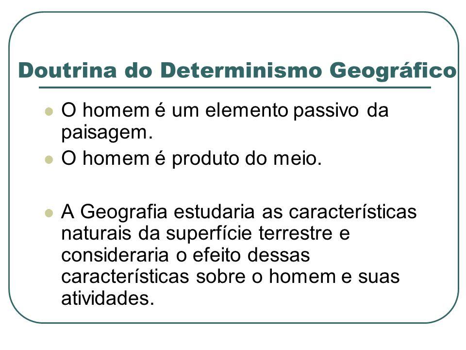 Doutrina do Determinismo Geográfico O homem é um elemento passivo da paisagem. O homem é produto do meio. A Geografia estudaria as características nat