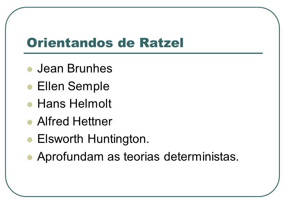 Orientandos de Ratzel Jean Brunhes Ellen Semple Hans Helmolt Alfred Hettner Elsworth Huntington. Aprofundam as teorias deterministas.