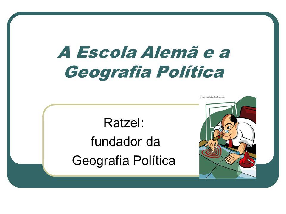 A Escola Alemã e a Geografia Política Ratzel: fundador da Geografia Política