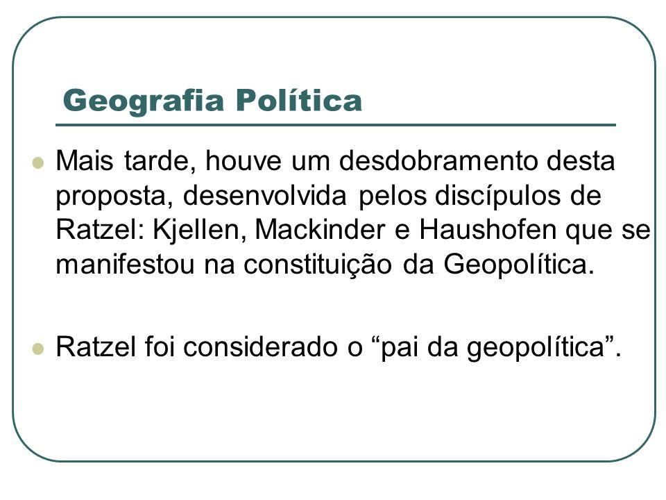 Geografia Política Mais tarde, houve um desdobramento desta proposta, desenvolvida pelos discípulos de Ratzel: Kjellen, Mackinder e Haushofen que se m