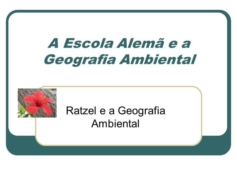 A Escola Alemã e a Geografia Ambiental Ratzel e a Geografia Ambiental