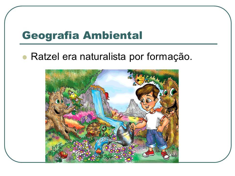 Geografia Ambiental Ratzel era naturalista por formação.