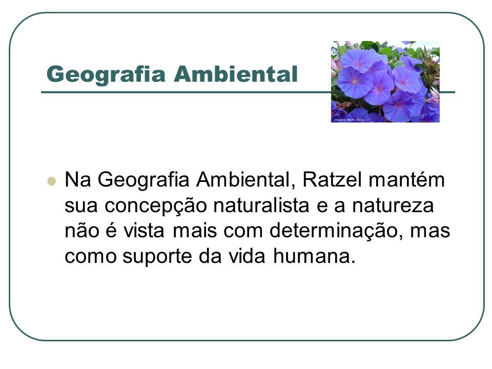 Geografia Ambiental Na Geografia Ambiental, Ratzel mantém sua concepção naturalista e a natureza não é vista mais com determinação, mas como suporte d