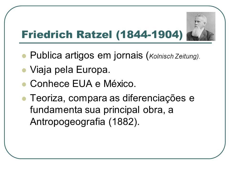 Friedrich Ratzel (1844-1904) Publica artigos em jornais ( Kolnisch Zeitung). Viaja pela Europa. Conhece EUA e México. Teoriza, compara as diferenciaçõ