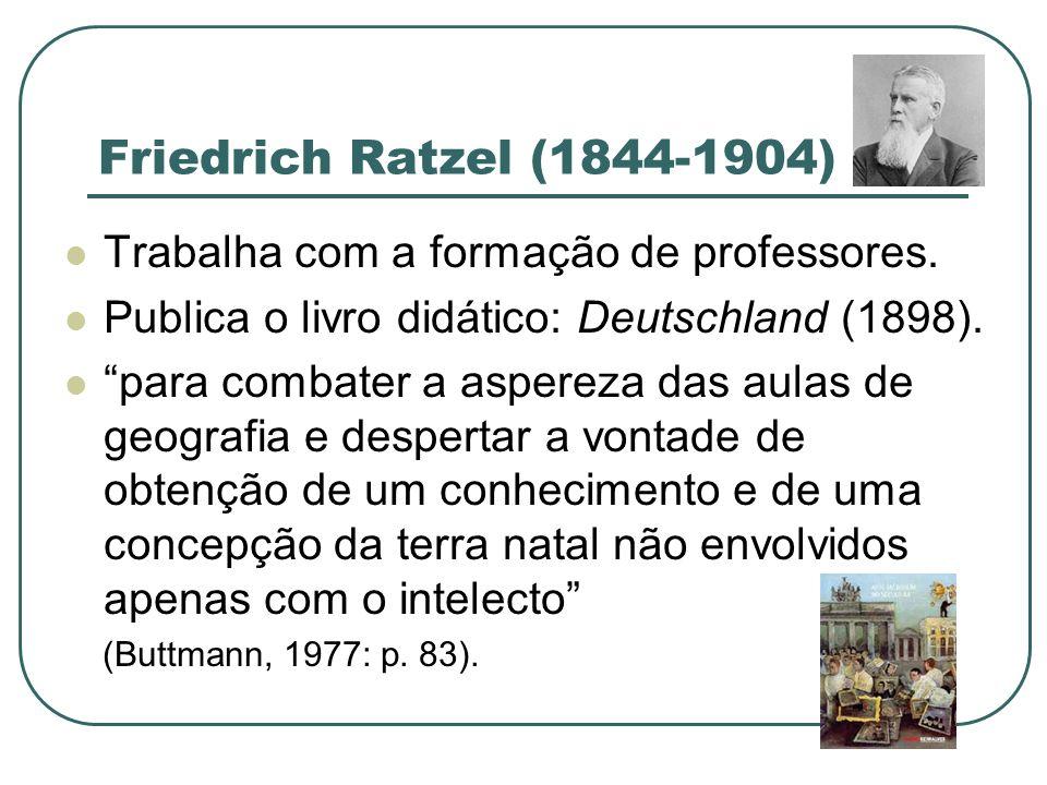 Friedrich Ratzel (1844-1904) Trabalha com a formação de professores. Publica o livro didático: Deutschland (1898). para combater a aspereza das aulas