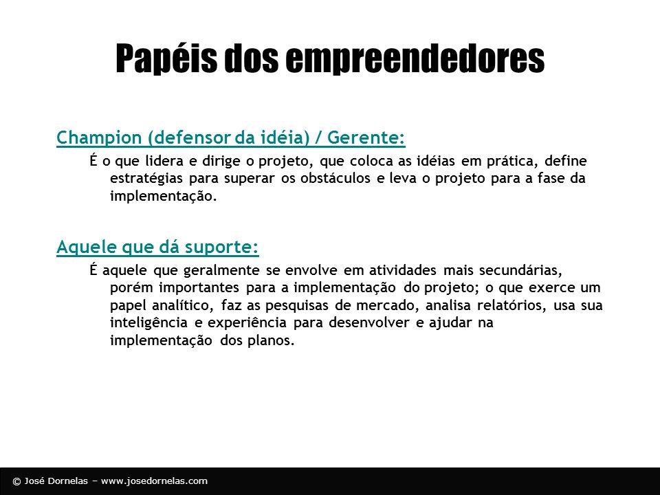 © José Dornelas – www.josedornelas.com Papéis dos empreendedores Champion (defensor da idéia) / Gerente: É o que lidera e dirige o projeto, que coloca