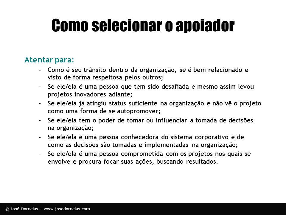 © José Dornelas – www.josedornelas.com Como selecionar o apoiador Atentar para: –Como é seu trânsito dentro da organização, se é bem relacionado e vis