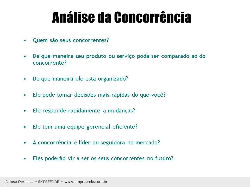 © José Dornelas – EMPREENDE – www.empreende.com.br Análise da Concorrência Quem são seus concorrentes? De que maneira seu produto ou serviço pode ser