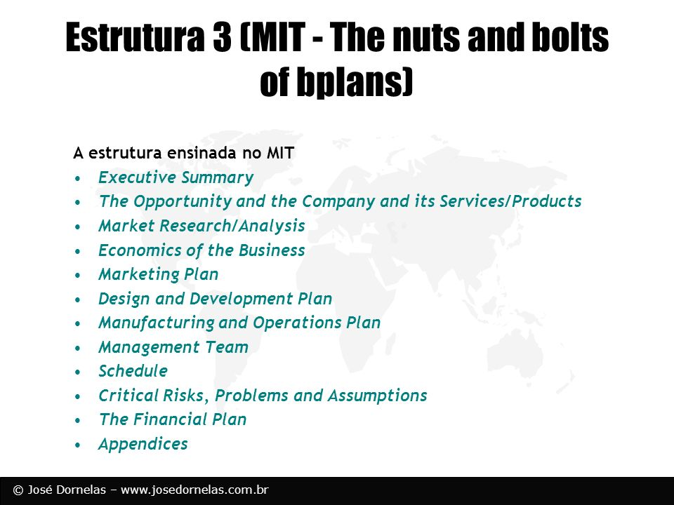 © José Dornelas – www.josedornelas.com.br Estrutura 3 (MIT - The nuts and bolts of bplans) A estrutura ensinada no MIT Executive Summary The Opportuni