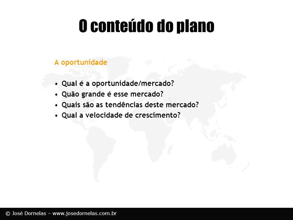 © José Dornelas – www.josedornelas.com.br A oportunidade Qual é a oportunidade/mercado? Quão grande é esse mercado? Quais são as tendências deste merc