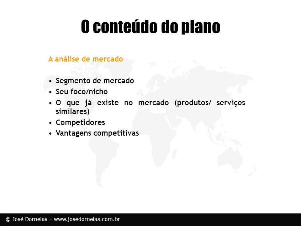 © José Dornelas – www.josedornelas.com.br O conteúdo do plano A análise de mercado Segmento de mercado Seu foco/nicho O que já existe no mercado (prod