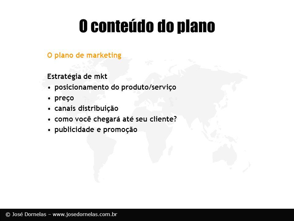 © José Dornelas – www.josedornelas.com.br O plano de marketing Estratégia de mkt posicionamento do produto/serviço preço canais distribuição como você