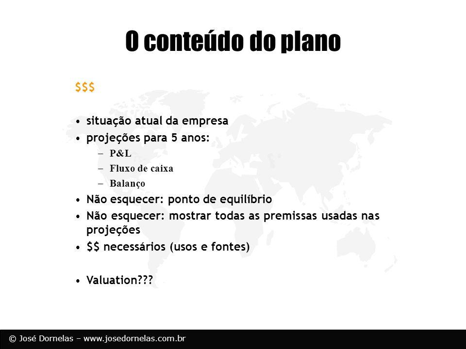 © José Dornelas – www.josedornelas.com.br O conteúdo do plano $$$ situação atual da empresa projeções para 5 anos: –P&L –Fluxo de caixa –Balanço Não e