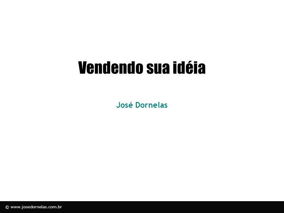 © www.josedornelas.com.br Desenvolvendo seu Elevator Pitch Passo 1: Descreva a oportunidade que deseja perseguir ou o problema a ser resolvido –Qual o problema chave ou a oportunidade que o projeto focará.