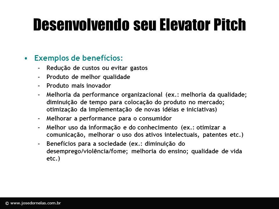 © www.josedornelas.com.br Desenvolvendo seu Elevator Pitch Exemplos de benefícios: –Redução de custos ou evitar gastos –Produto de melhor qualidade –P
