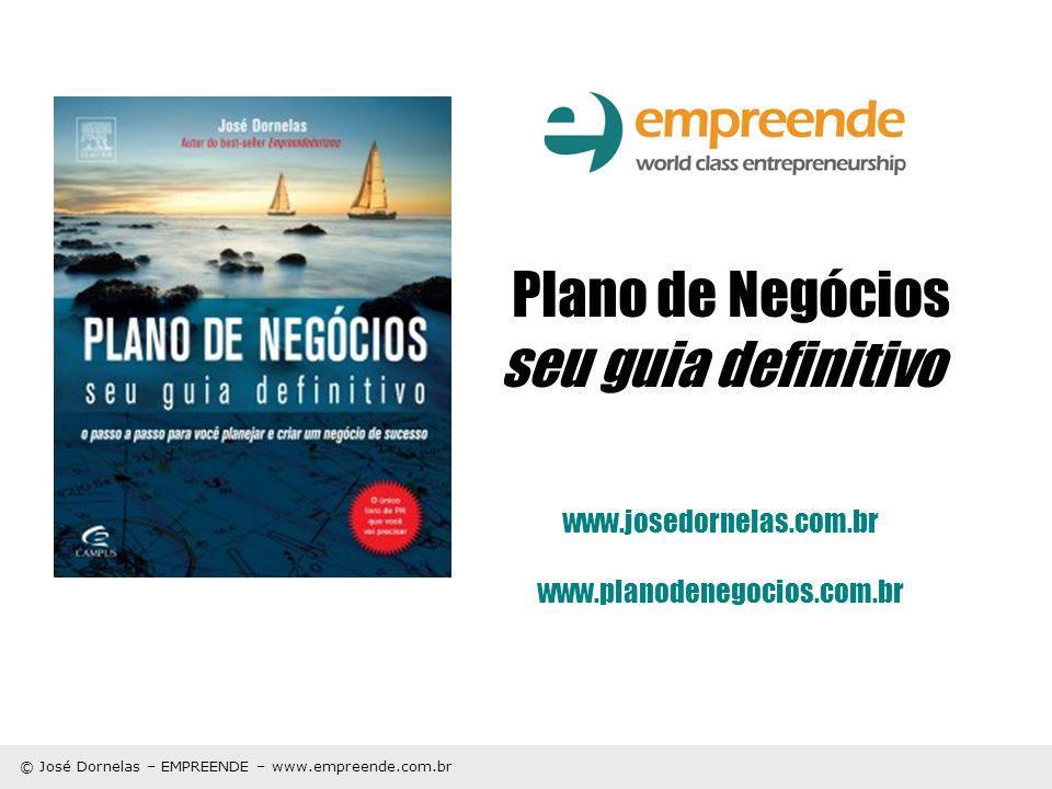 © José Dornelas – EMPREENDE – www.empreende.com.br Plano de Negócios seu guia definitivo www.josedornelas.com.br www.planodenegocios.com.br