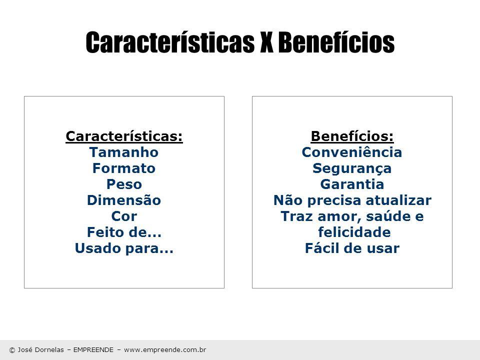 © José Dornelas – EMPREENDE – www.empreende.com.br Características X Benefícios Características: Tamanho Formato Peso Dimensão Cor Feito de... Usado p