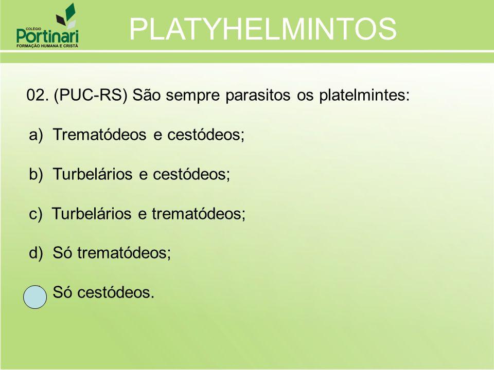 02. (PUC-RS) São sempre parasitos os platelmintes: a) Trematódeos e cestódeos; b) Turbelários e cestódeos; c) Turbelários e trematódeos; d) Só tremató