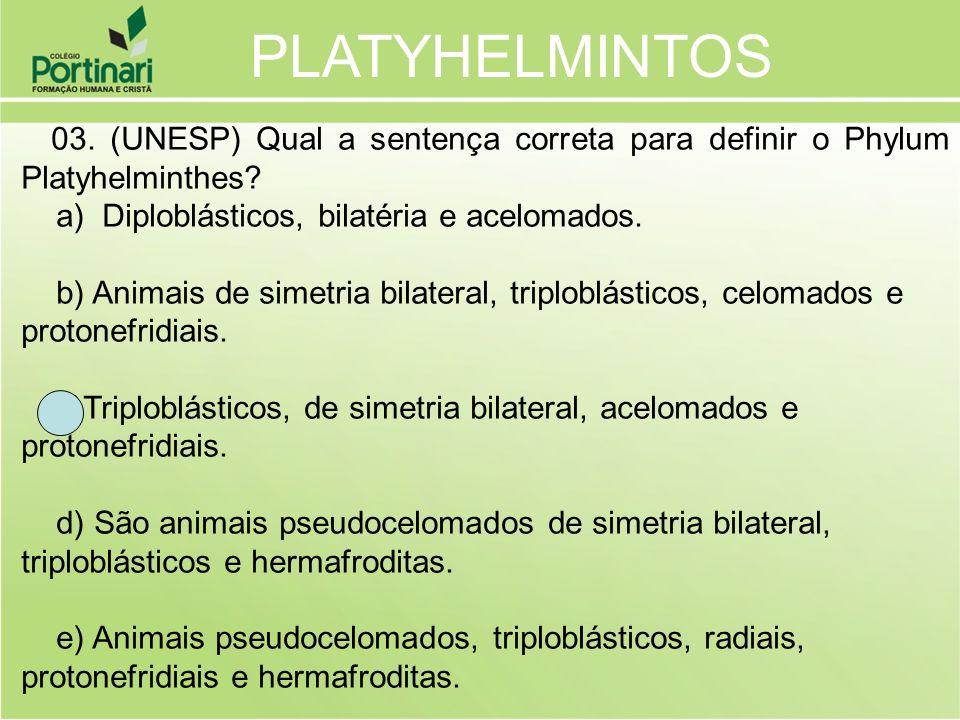 03. (UNESP) Qual a sentença correta para definir o Phylum Platyhelminthes? a) Diploblásticos, bilatéria e acelomados. b) Animais de simetria bilateral