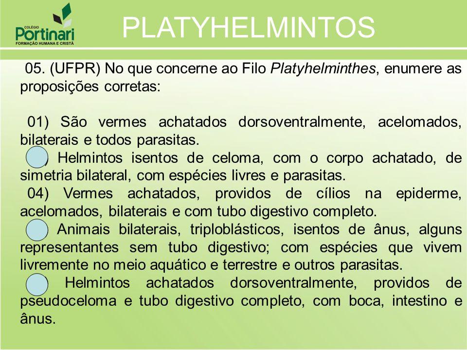 05. (UFPR) No que concerne ao Filo Platyhelminthes, enumere as proposições corretas: 01) São vermes achatados dorsoventralmente, acelomados, bilaterai