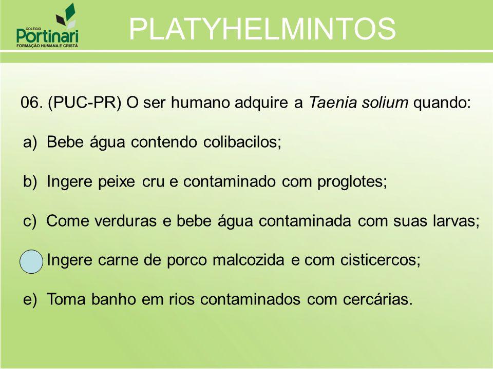 06. (PUC-PR) O ser humano adquire a Taenia solium quando: a) Bebe água contendo colibacilos; b) Ingere peixe cru e contaminado com proglotes; c) Come