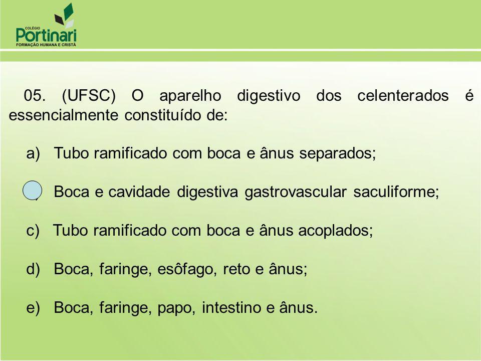05. (UFSC) O aparelho digestivo dos celenterados é essencialmente constituído de: a) Tubo ramificado com boca e ânus separados; b) Boca e cavidade dig