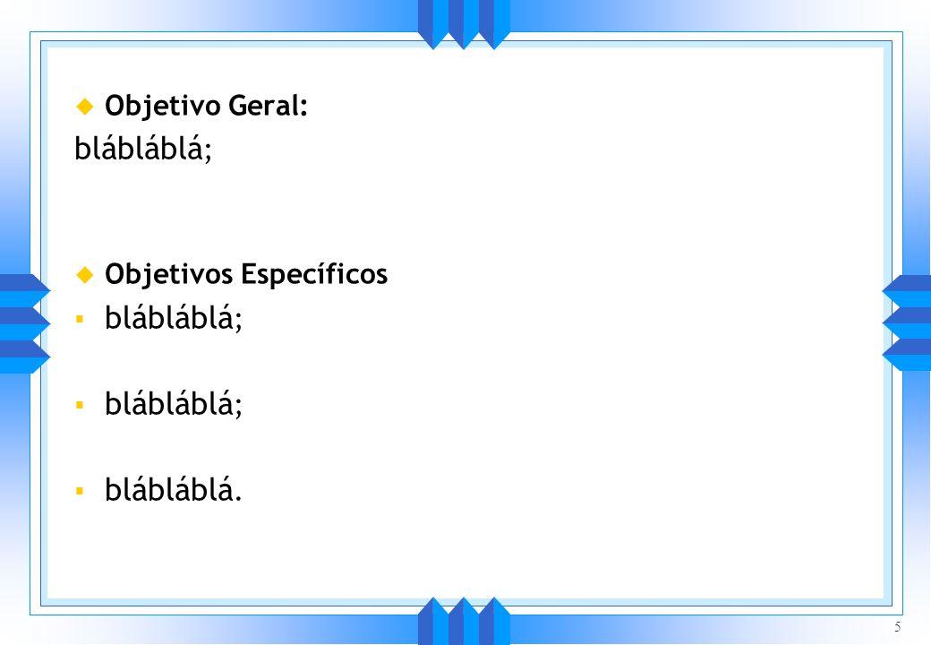 u Objetivo Geral: blábláblá ; u Objetivos Específicos blábláblá ; blábláblá. 5