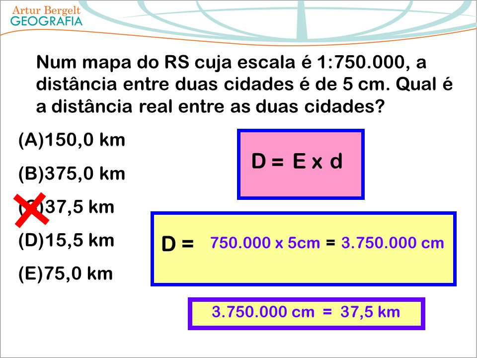 Num mapa do RS cuja escala é 1:750.000, a distância entre duas cidades é de 5 cm. Qual é a distância real entre as duas cidades? (A)150,0 km (B)375,0