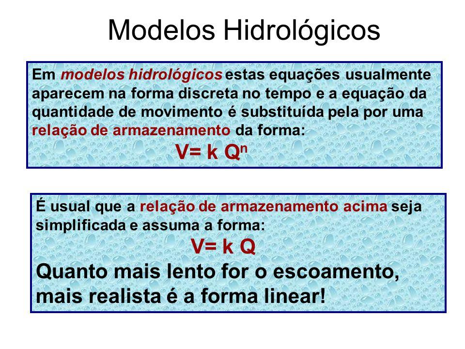 Modelos Hidrológicos Em modelos hidrológicos estas equações usualmente aparecem na forma discreta no tempo e a equação da quantidade de movimento é substituída pela por uma relação de armazenamento da forma: V= k Q n É usual que a relação de armazenamento acima seja simplificada e assuma a forma: V= k Q Quanto mais lento for o escoamento, mais realista é a forma linear!