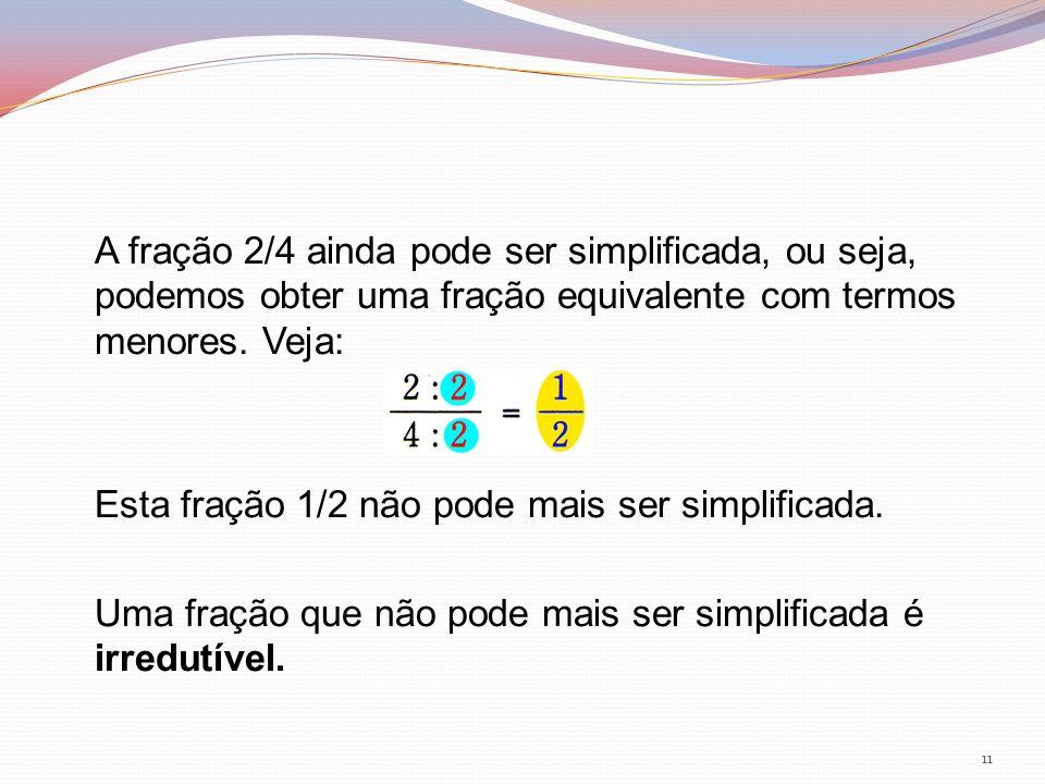 A fração 2/4 ainda pode ser simplificada, ou seja, podemos obter uma fração equivalente com termos menores. Veja: Esta fração 1/2 não pode mais ser si