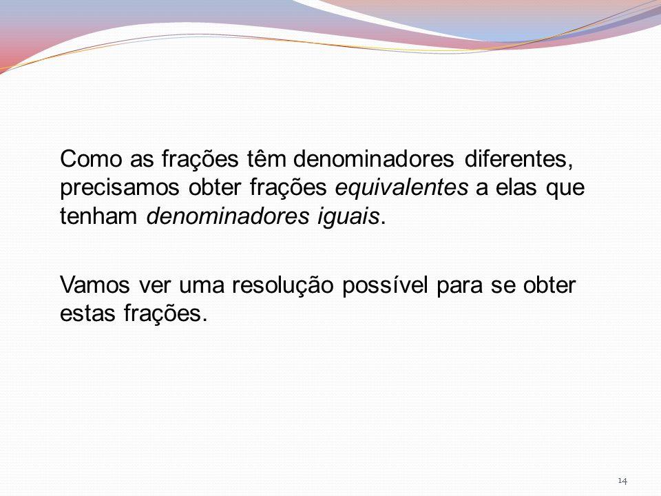Como as frações têm denominadores diferentes, precisamos obter frações equivalentes a elas que tenham denominadores iguais. Vamos ver uma resolução po