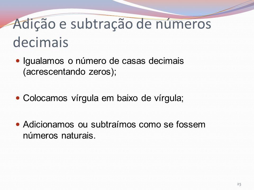 Adição e subtração de números decimais Igualamos o número de casas decimais (acrescentando zeros); Colocamos vírgula em baixo de vírgula; Adicionamos