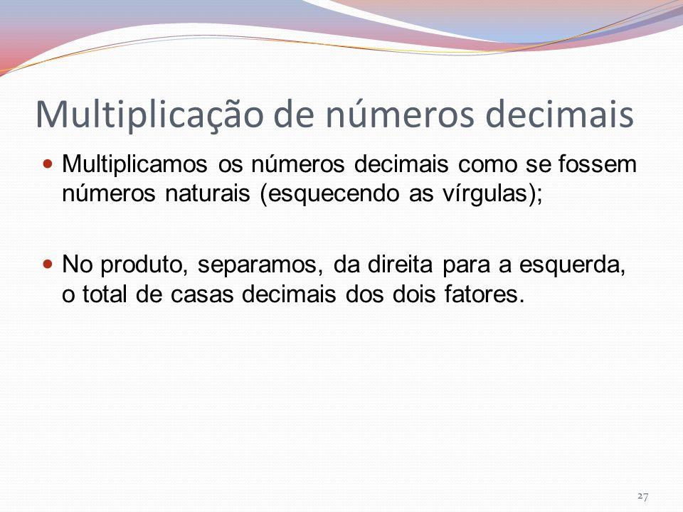Multiplicação de números decimais Multiplicamos os números decimais como se fossem números naturais (esquecendo as vírgulas); No produto, separamos, d
