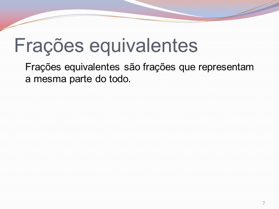 Frações equivalentes Frações equivalentes são frações que representam a mesma parte do todo. 7