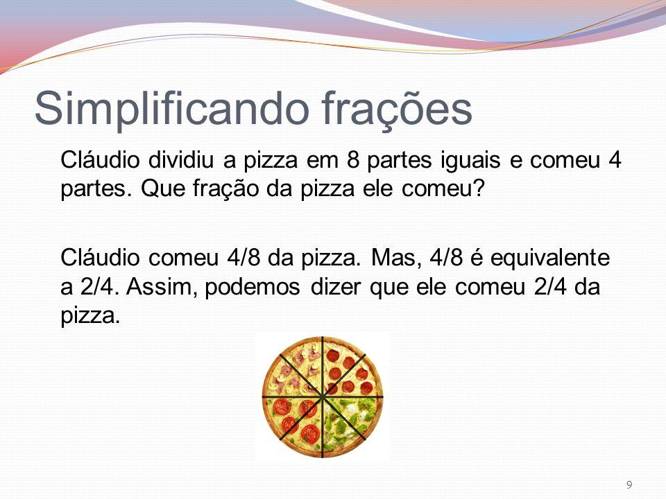 Simplificando frações Cláudio dividiu a pizza em 8 partes iguais e comeu 4 partes. Que fração da pizza ele comeu? Cláudio comeu 4/8 da pizza. Mas, 4/8