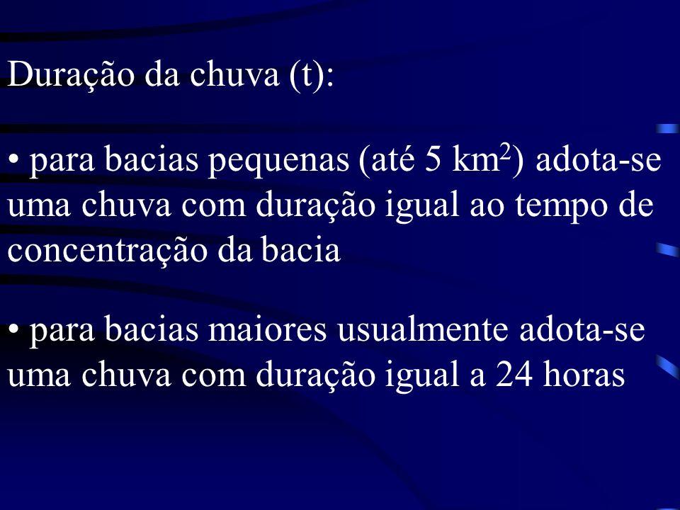 Duração da chuva (t): para bacias pequenas (até 5 km 2 ) adota-se uma chuva com duração igual ao tempo de concentração da bacia para bacias maiores us