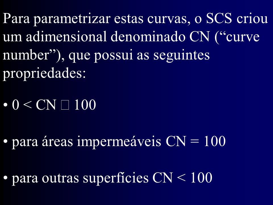 Para parametrizar estas curvas, o SCS criou um adimensional denominado CN (curve number), que possui as seguintes propriedades: 0 < CN 100 para áreas impermeáveis CN = 100 para outras superfícies CN < 100