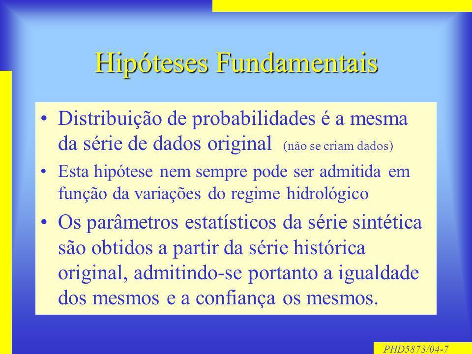 PHD5873/04-7 Hipóteses Fundamentais Distribuição de probabilidades é a mesma da série de dados original (não se criam dados) Esta hipótese nem sempre pode ser admitida em função da variações do regime hidrológico Os parâmetros estatísticos da série sintética são obtidos a partir da série histórica original, admitindo-se portanto a igualdade dos mesmos e a confiança os mesmos.