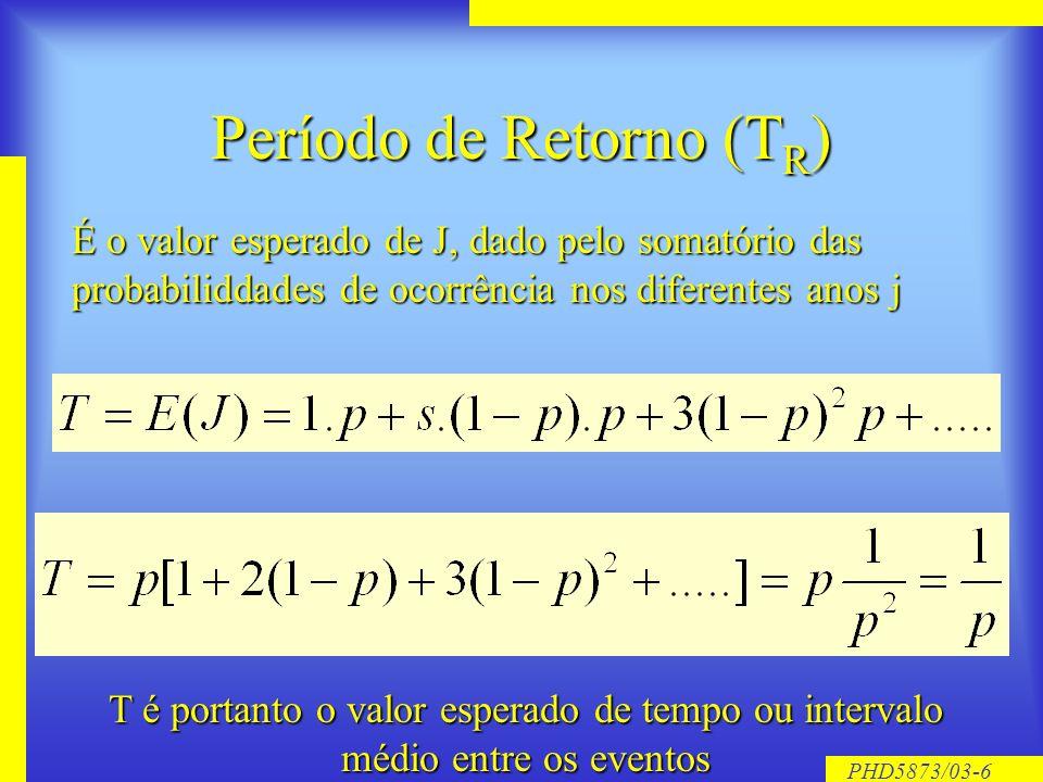 PHD5873/03-5 Período de Retorno Se J o intervalo de tempo entre duas ocorrências do evento A, ao longo de uma série de anos j=1,2,3...., onde p é a probabilidade de ocorrência num ano qualquer P é a probabilidade de ocorrência do evento A no ano j da série